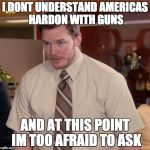 Afraid To Ask Andy Meme | I DONT UNDERSTAND AMERICAS HARDON WITH GUNS AND AT THIS POINT IM TOO AFRAID TO ASK | image tagged in memes,afraid to ask andy | made w/ Imgflip meme maker