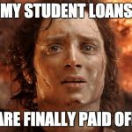 Its Finally Over Meme | MY STUDENT LOANS ARE FINALLY PAID OFF | image tagged in memes,its finally over,AdviceAnimals | made w/ Imgflip meme maker