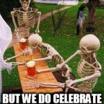 skeletons-drinking | OHHHHHH BUT WE DO CELEBRATE DAY OF THE DEAD ! | image tagged in skeletons-drinking,day of the dead,skeletons,mexicans,drunk,beer | made w/ Imgflip meme maker
