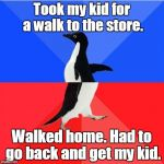 Socially Awkward Awesome Penguin Meme | Took my kid for a walk to the store. Walked home. Had to go back and get my kid. | image tagged in memes,socially awkward awesome penguin | made w/ Imgflip meme maker