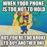spongebob on fire | WHEN YOUR PHONE IS TOO HOT TO HOLD BUT YOU'RE TOO BROKE TO BUY ANOTHER ONE | image tagged in spongebob on fire | made w/ Imgflip meme maker
