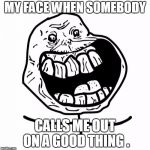 Forever Alone Happy Meme | MY FACE WHEN SOMEBODY CALLS ME OUT ON A GOOD THING . | image tagged in memes,forever alone happy | made w/ Imgflip meme maker