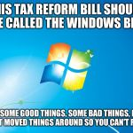 windows | THIS TAX REFORM BILL SHOULD BE CALLED THE WINDOWS BILL THERE ARE SOME GOOD THINGS, SOME BAD THINGS, BUT REALLY THEY JUST MOVED THINGS AROUND | image tagged in windows,tax cuts,funny memes,politics lol,hypocrisy | made w/ Imgflip meme maker