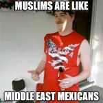 Redneck Randal Meme | MUSLIMS ARE LIKE MIDDLE EAST MEXICANS | image tagged in memes,redneck randal,AdviceAnimals | made w/ Imgflip meme maker
