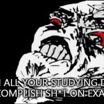 Mega Rage Face Meme | WHEN ALL YOUR STUDYING DIDN'T ACCOMPLISH SH*T ON EXAMS ! | image tagged in memes,mega rage face | made w/ Imgflip meme maker