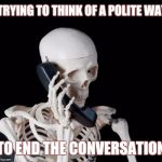 I'll just wait here | TRYING TO THINK OF A POLITE WAY TO END THE CONVERSATION | image tagged in skeleton on phone | made w/ Imgflip meme maker