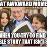 Bible story time | THAT AWKWARD MOMENT WHEN YOU TRY TO FIND A BIBLE STORY THAT ISN'T SAD | image tagged in memes,storytelling grandpa | made w/ Imgflip meme maker