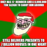 hey guys! # winter season meme. spread hashtag around. just listing some santa facts. i did this when i reached my shugar high  | ONLY HAS 12  REINDEER AND A 8,000,000 TON SLEIGH TO CARRY HIM AROUND STILL DELIVERS PRESENTS TO 7 BILLION HOUSES IN ONE NIGHT | image tagged in christmas santa claus troll face | made w/ Imgflip meme maker