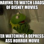 Depressed Kermit | HAVING TO WATCH LOADS OF DISNEY MOVIES AFTER WATCHING A DEPRESSING ASS HORROR MOVIE | image tagged in depressed kermit | made w/ Imgflip meme maker