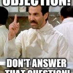 No Soup For You | OBJECTION! DON'T ANSWER THAT QUESTION! | image tagged in no soup for you | made w/ Imgflip meme maker
