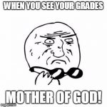 Mother Of God (caption free) | WHEN YOU SEE YOUR GRADES MOTHER OF GOD! | image tagged in mother of god caption free | made w/ Imgflip meme maker