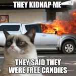 Grumpy Cat Fire Car | THEY KIDNAP ME THEY SAID THEY WERE FREE CANDIES | image tagged in grumpy cat fire car | made w/ Imgflip meme maker