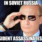 Putin with sunglasses | IN SOVIET RUSSIA PRESIDENT ASSASSINATES YOU | image tagged in putin with sunglasses,sir_unknown | made w/ Imgflip meme maker
