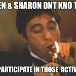 Scarface Serious | KAREN & SHARON DNT KNO THEM DNT PARTICIPATE IN THOSE  ACTIVITIES | image tagged in scarface serious | made w/ Imgflip meme maker
