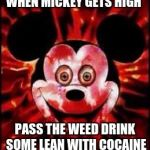 Mickey Mouse Creepy | WHEN MICKEY GETS HIGH PASS THE WEED DRINK SOME LEAN WITH COCAINE | image tagged in mickey mouse creepy | made w/ Imgflip meme maker