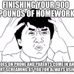 Jackie Chan WTF Meme | FINISHING YOUR 900 POUNDS OF HOMEWORK GOES ON PHONE AND PARENTS COME IN AND START SCREAMING AT YOU FOR ALWAYS USING IT | image tagged in memes,jackie chan wtf | made w/ Imgflip meme maker