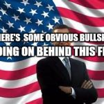 Obama Meme | THERE'S  SOME OBVIOUS BULLSHIT GOING ON BEHIND THIS FLAG | image tagged in memes,obama | made w/ Imgflip meme maker