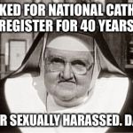 Frowning Nun Meme | WORKED FOR NATIONAL CATHOLIC REGISTER FOR 40 YEARS. NEVER SEXUALLY HARASSED. DAMN. | image tagged in memes,frowning nun | made w/ Imgflip meme maker