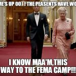 Bond & The Queen | THE GAME'S UP 007 ! THE PEASENTS HAVE WOKEN UP! I KNOW MAA'M,THIS WAY TO THE FEMA CAMP!!! | image tagged in bond  the queen | made w/ Imgflip meme maker