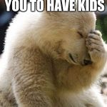 Facepalm Bear Meme | YOUR WIFE ASKS YOU TO HAVE KIDS | image tagged in memes,facepalm bear | made w/ Imgflip meme maker