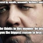 Jerkoff Javert Meme | She found my secret Ip, emails, accounts, history. I must hide it better! If he thinks in this manner, he just gave you the biggest reason t | image tagged in memes,jerkoff javert | made w/ Imgflip meme maker