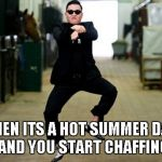 Guy Problems 101 | WHEN ITS A HOT SUMMER DAY... AND YOU START CHAFFING | image tagged in memes,psy horse dance,nsfw,so hot right now | made w/ Imgflip meme maker
