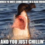 What was that, honey? | WHEN YO WIFE COME HOME IN A BAD MOOD AND YOU JUST CHILLIN' | image tagged in memes,travelonshark,marriage | made w/ Imgflip meme maker