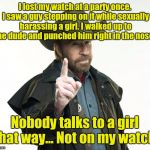 Chuck Norris Finger Meme | I lost my watch at a party once. I saw a guy stepping on it while sexually harassing a girl. I walked up to the dude and punched him right i | image tagged in memes,chuck norris finger,chuck norris | made w/ Imgflip meme maker