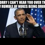 Obama No Listen Meme | SORRY I CAN'T HEAR YOU OVER THE LOW RUMBLE OF NUKES BEING DROPPED | image tagged in memes,obama no listen | made w/ Imgflip meme maker