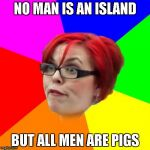 Ahh,good old feminists.Human garbage in real-life,but a goldmine of memes on The Internet! | NO MAN IS AN ISLAND BUT ALL MEN ARE PIGS | image tagged in angry feminist,memes,powermetalhead,funny,proverbs,feminism | made w/ Imgflip meme maker