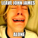 Leave Britney Alone | LEAVE JOHN JAMES ALONE | image tagged in leave britney alone | made w/ Imgflip meme maker