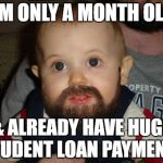 Beard Debt Baby | I'M ONLY A MONTH OLD & ALREADY HAVE HUGE STUDENT LOAN PAYMENTS | image tagged in memes,beard baby | made w/ Imgflip meme maker