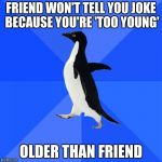 Socially Awkward Penguin Meme | FRIEND WON'T TELL YOU JOKE BECAUSE YOU'RE 'TOO YOUNG' OLDER THAN FRIEND | image tagged in memes,socially awkward penguin | made w/ Imgflip meme maker