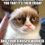 Grumpy Cat Reverse Meme | WHEN A OFFICE WORKER TELLS YOU THAT IT'S THEIR FRIDAY AND YOUR A HOSPO WORKER & IT'S YOUR HUMP DAY | image tagged in memes,grumpy cat reverse,grumpy cat | made w/ Imgflip meme maker