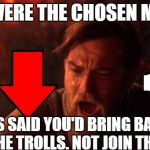 Down With Downvotes Weekend Dec 8-10,a campaign by fun loving memers | YOU WERE THE CHOSEN MEMER IT WAS SAID YOU'D BRING BALANCE TO THE TROLLS. NOT JOIN THEM!!! | image tagged in memes,you were the chosen one star wars,down with downvotes weekend,downvotes | made w/ Imgflip meme maker
