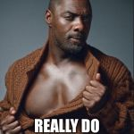 Idris Elba Birthday | BECAUSE WISHES REALLY DO COME TRUE | image tagged in idris elba birthday | made w/ Imgflip meme maker