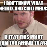 we all know what it means | I DON'T KNOW WHAT NETFLIX AND CHILL MEANS BUT AT THIS POINT I AM TOO AFRAID TO ASK | image tagged in memes,afraid to ask andy closeup,netflix and chill,netflix,afraid to ask andy,and i'm too afraid to ask andy | made w/ Imgflip meme maker