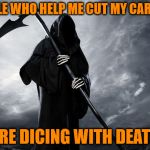 Dicing with death | PEOPLE WHO HELP ME CUT MY CARROTS ARE DICING WITH DEATH | image tagged in grim reaper,memes,death,carrots,dicing,cut | made w/ Imgflip meme maker