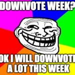 KIDDING!!! I'm kidding! | DOWNVOTE WEEK? OK I WILL DOWNVOTE A LOT THIS WEEK | image tagged in memes,troll face colored,downvote,downvote week,down vote week,downvotes week | made w/ Imgflip meme maker
