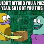 spongebob box | I COULDN'T AFFORD YOU A PRESENT THIS YEAR, SO I GOT YOU THIS BOX. | image tagged in spongebob box | made w/ Imgflip meme maker