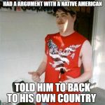 Redneck Randal Meme | HAD A ARGUMENT WITH A NATIVE AMERICAN TOLD HIM TO BACK TO HIS OWN COUNTRY | image tagged in memes,redneck randal | made w/ Imgflip meme maker