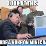 Kim Jong Un the expert minecrafter | LOOK AT THIS I MADE A NUKE ON MINECRAFT | image tagged in kim jong un computer | made w/ Imgflip meme maker