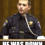 Police Officer Testifying Meme | YES I SHOT HIM HE WAS DOWN VOTING MEMES | image tagged in memes,police officer testifying | made w/ Imgflip meme maker