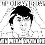 Jackie Chan WTF Meme | WTF DOES AMERICAN EVEN MEAN ANYMORE? | image tagged in memes,jackie chan wtf | made w/ Imgflip meme maker
