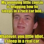 My annoying little cousin is bragging how he sleeps in a race car bed... Whatever, you little idiot... I sleep in a real car. | image tagged in memes,10 guy | made w/ Imgflip meme maker