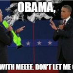 Romney Bong Meme | OBAMA, STAYYY WITH MEEEE. DON'T LET ME GOOOO!! | image tagged in memes,romney bong | made w/ Imgflip meme maker