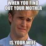 1990s First World Problems Meme | WHEN YOU FIND OUT YOUR MOTHER IS YOUR WIFE | image tagged in memes,1990s first world problems | made w/ Imgflip meme maker