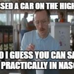 So I Guess You Can Say Things Are Getting Pretty Serious Meme | I PASSED A CAR ON THE HIGHWAY SO I GUESS YOU CAN SAY I'M PRACTICALLY IN NASCAR | image tagged in memes,so i guess you can say things are getting pretty serious | made w/ Imgflip meme maker