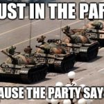 tank man | TRUST IN THE PARTY BECAUSE THE PARTY SAYS SO | image tagged in tank man | made w/ Imgflip meme maker