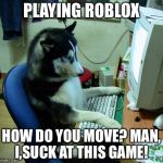 I Have No Idea What I Am Doing Meme | PLAYING ROBLOX HOW DO YOU MOVE? MAN, I,SUCK AT THIS GAME! | image tagged in memes,i have no idea what i am doing,roblox | made w/ Imgflip meme maker